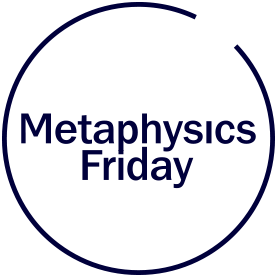 Metaphysics Friday